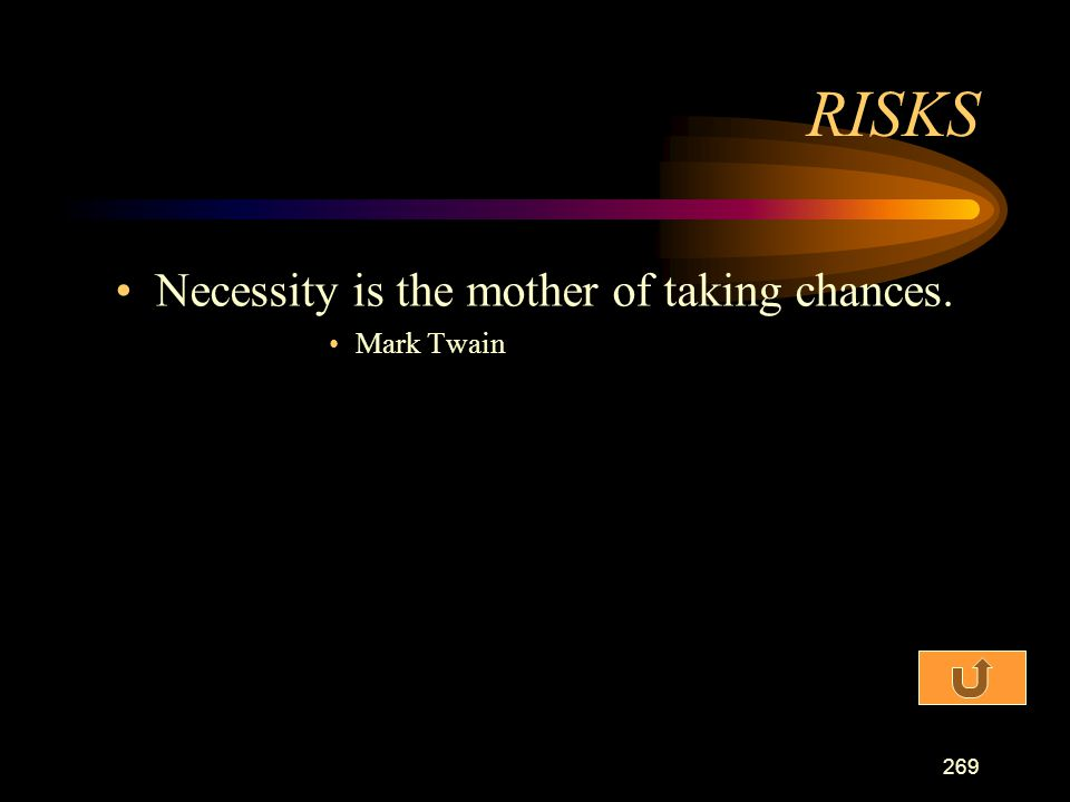RISKS Necessity is the mother of taking chances. Mark Twain