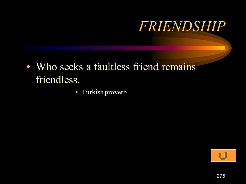 FRIENDSHIP Who seeks a faultless friend remains friendless.