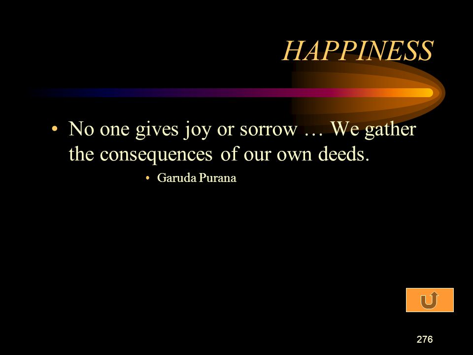 HAPPINESS No one gives joy or sorrow … We gather the consequences of our own deeds. Garuda Purana
