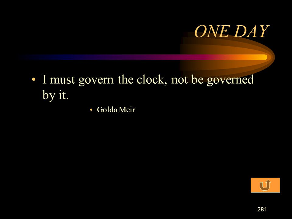 ONE DAY I must govern the clock, not be governed by it. Golda Meir