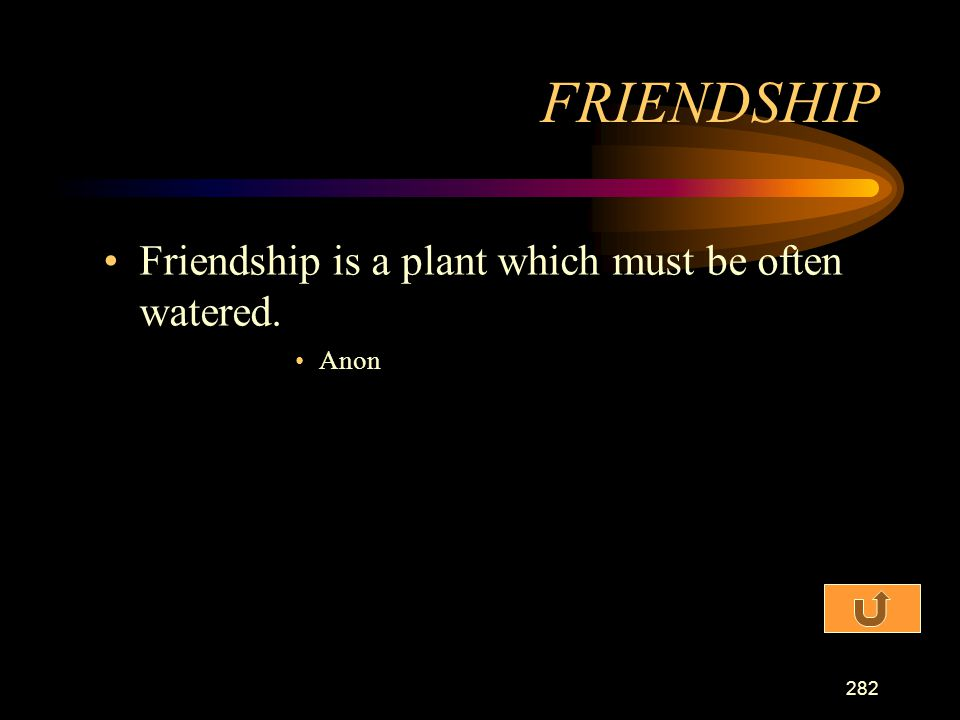 FRIENDSHIP Friendship is a plant which must be often watered. Anon