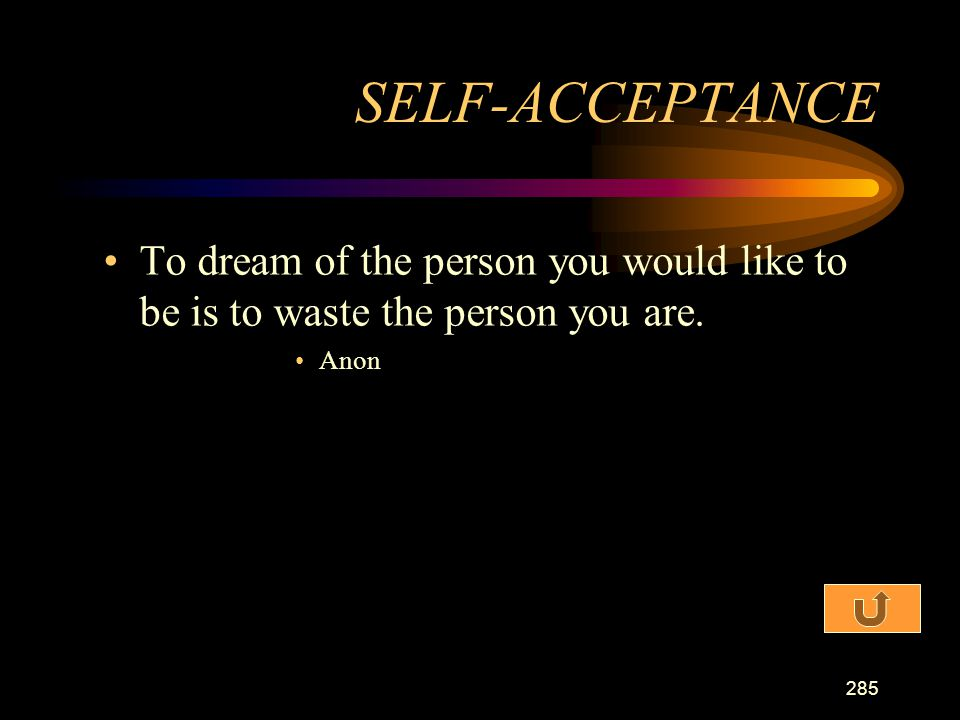 SELF-ACCEPTANCE To dream of the person you would like to be is to waste the person you are. Anon