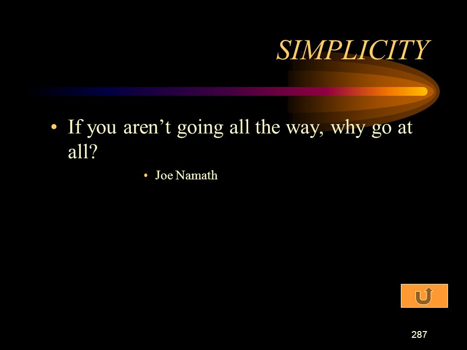 SIMPLICITY If you aren't going all the way, why go at all Joe Namath
