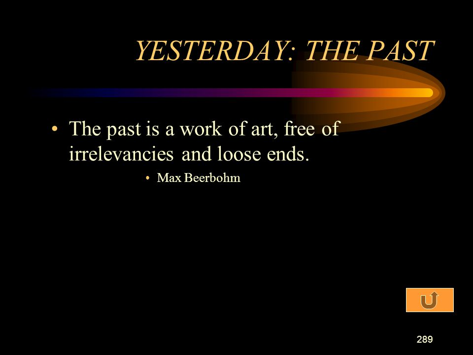 YESTERDAY: THE PAST The past is a work of art, free of irrelevancies and loose ends. Max Beerbohm