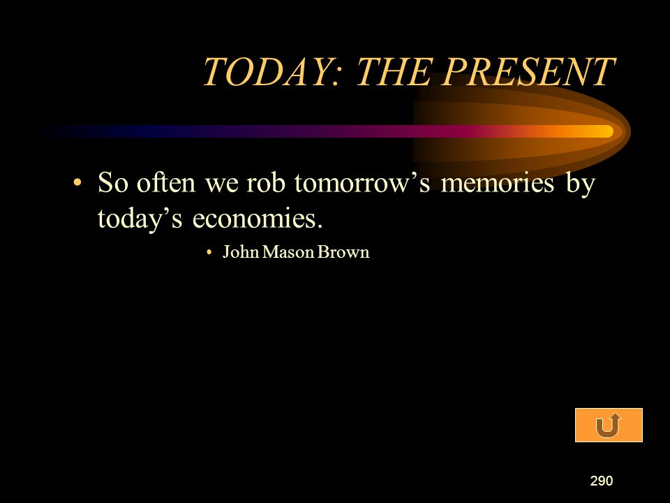 TODAY: THE PRESENT So often we rob tomorrow's memories by today's economies. John Mason Brown