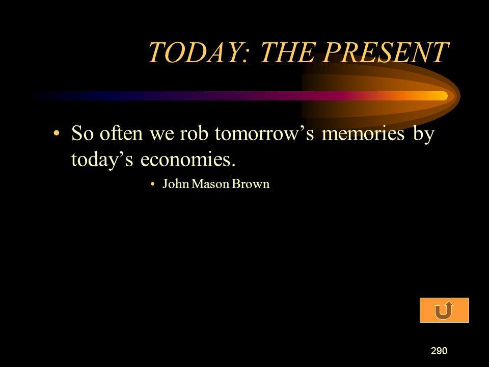 TODAY: THE PRESENT So often we rob tomorrow's memories by today's economies. John Mason Brown