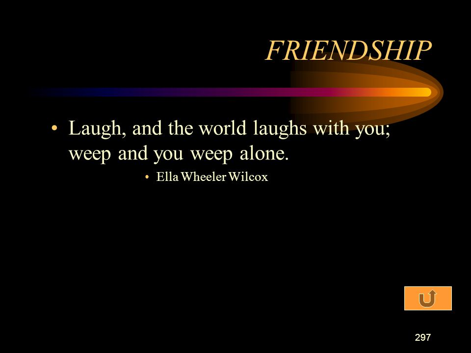 FRIENDSHIP Laugh, and the world laughs with you; weep and you weep alone. Ella Wheeler Wilcox