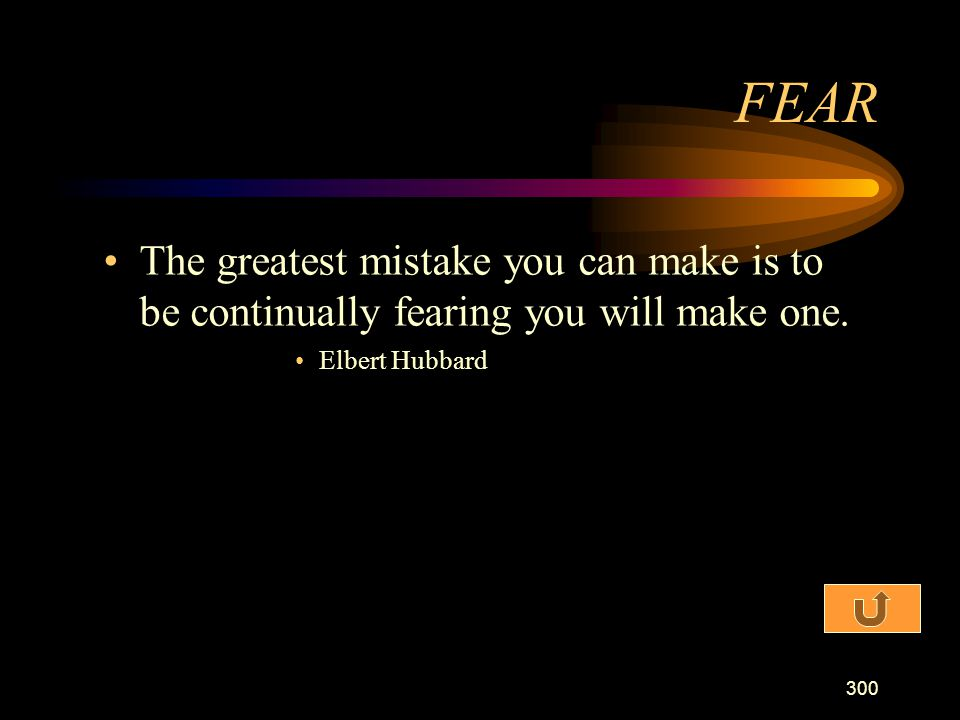 FEAR The greatest mistake you can make is to be continually fearing you will make one.