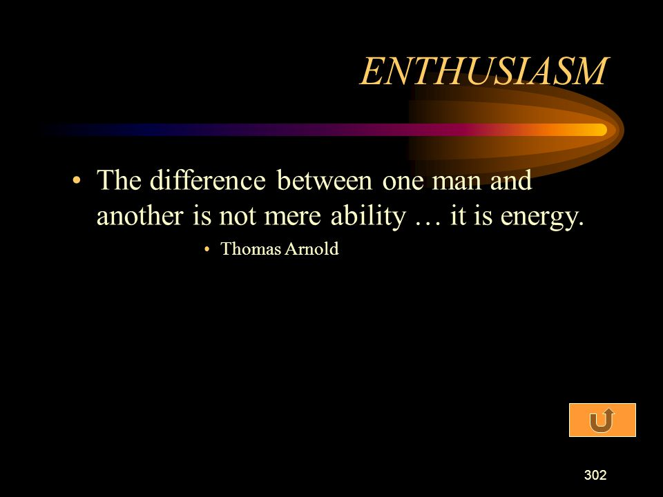 ENTHUSIASM The difference between one man and another is not mere ability … it is energy.