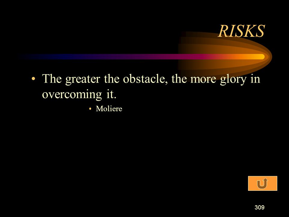 RISKS The greater the obstacle, the more glory in overcoming it.