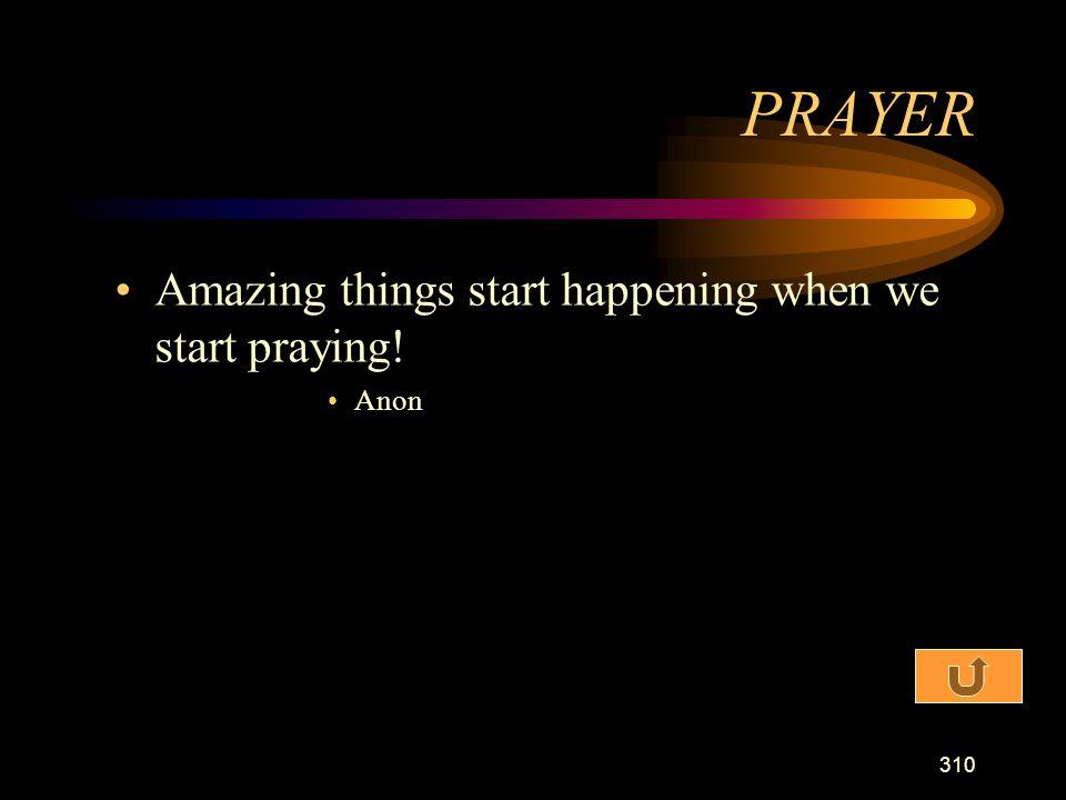 PRAYER Amazing things start happening when we start praying! Anon