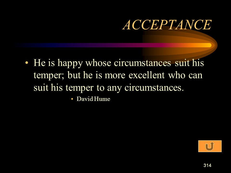 ACCEPTANCE He is happy whose circumstances suit his temper; but he is more excellent who can suit his temper to any circumstances.