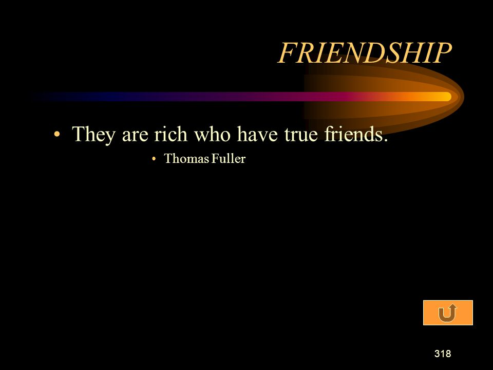 FRIENDSHIP They are rich who have true friends. Thomas Fuller