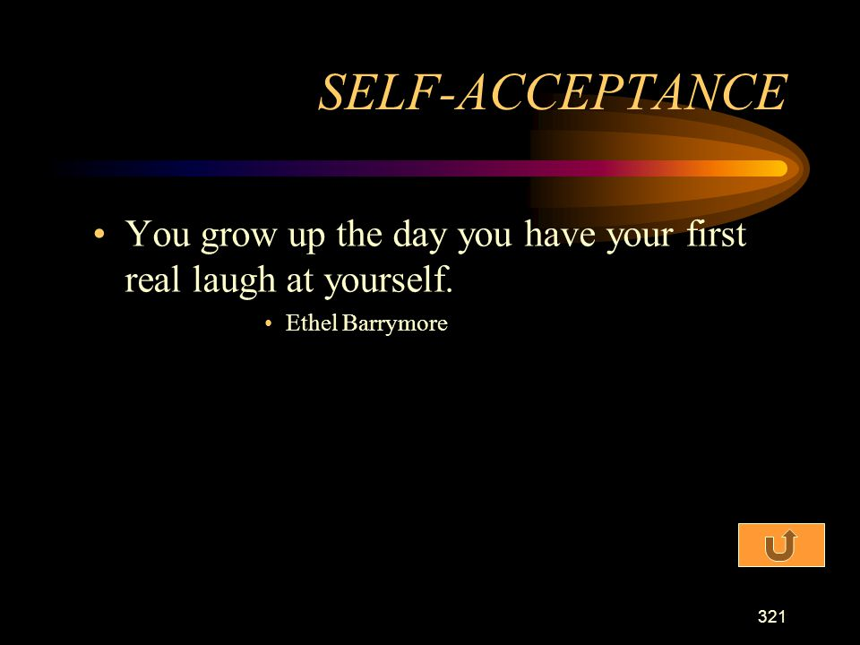 SELF-ACCEPTANCE You grow up the day you have your first real laugh at yourself. Ethel Barrymore
