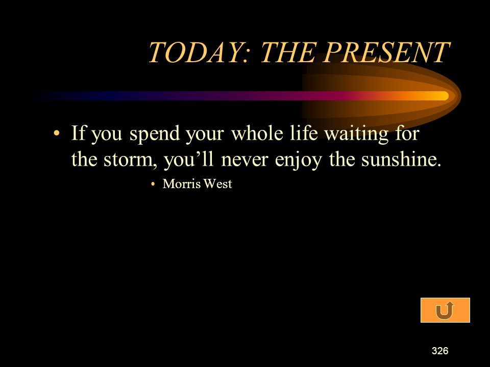 TODAY: THE PRESENT If you spend your whole life waiting for the storm, you'll never enjoy the sunshine.