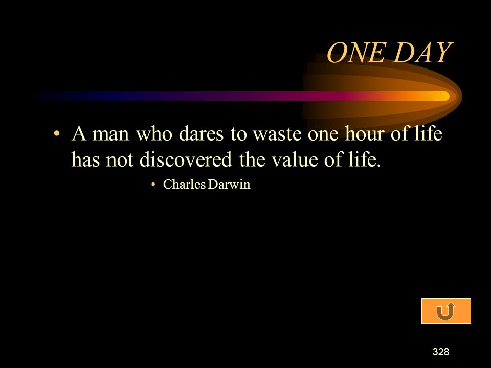 ONE DAY A man who dares to waste one hour of life has not discovered the value of life.