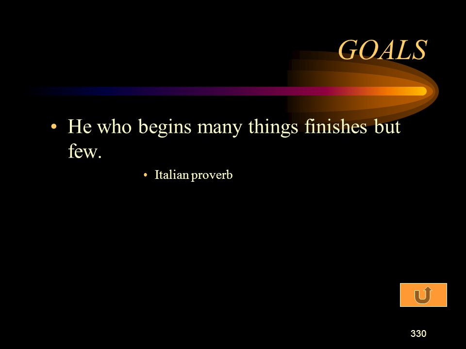 GOALS He who begins many things finishes but few. Italian proverb