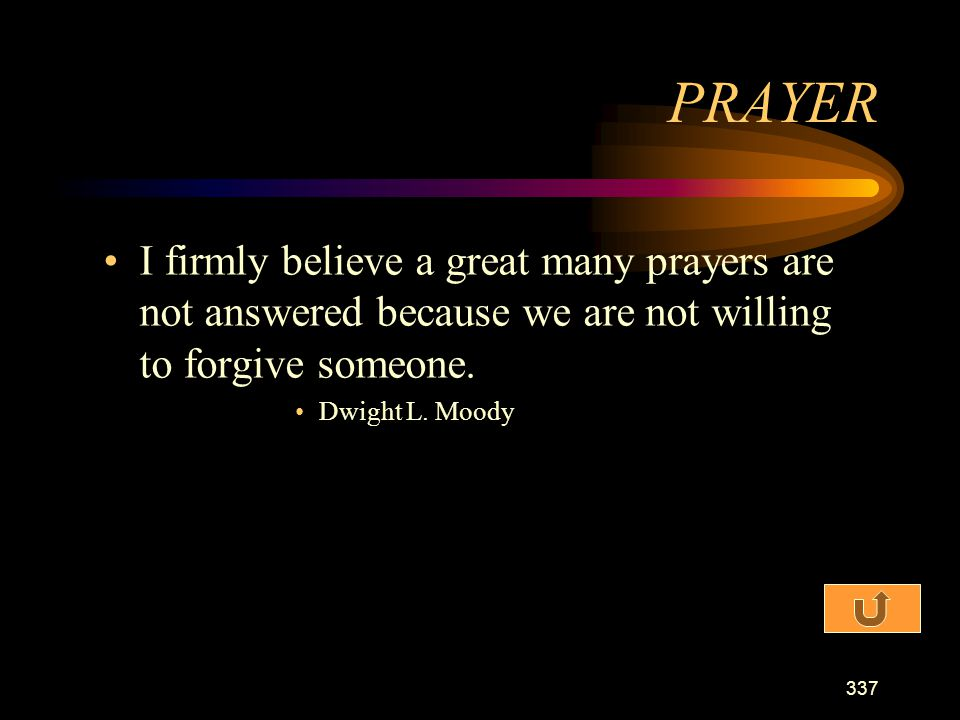 PRAYER I firmly believe a great many prayers are not answered because we are not willing to forgive someone.