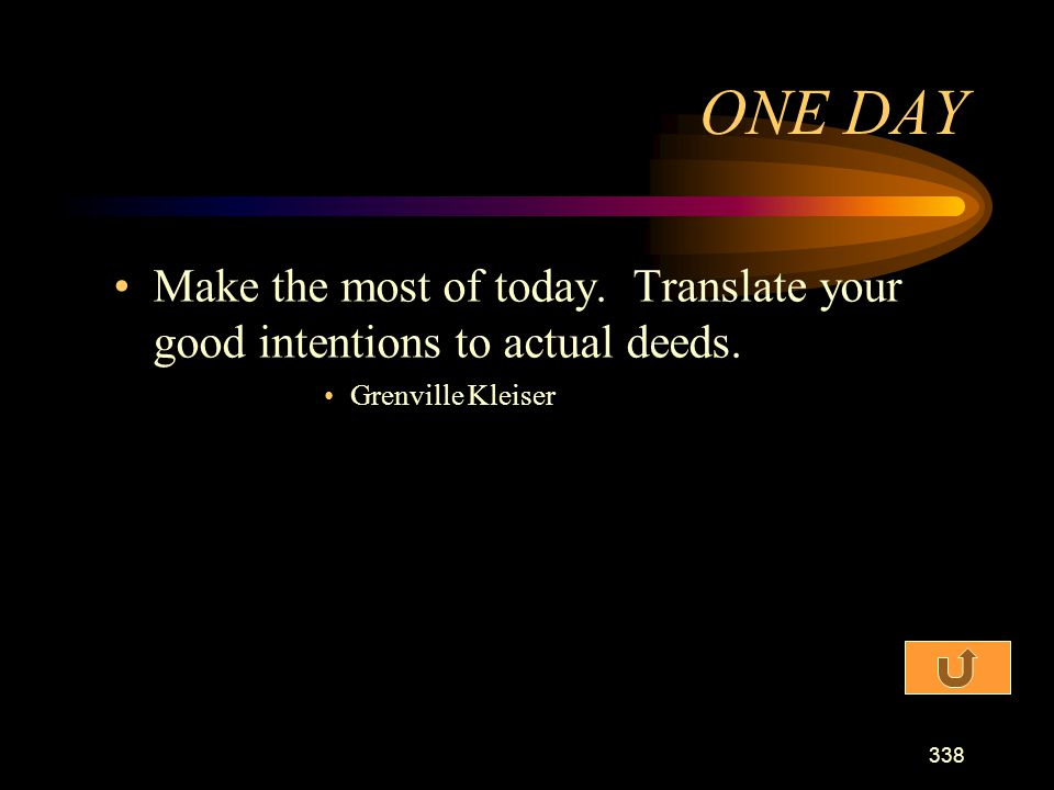ONE DAY Make the most of today. Translate your good intentions to actual deeds. Grenville Kleiser