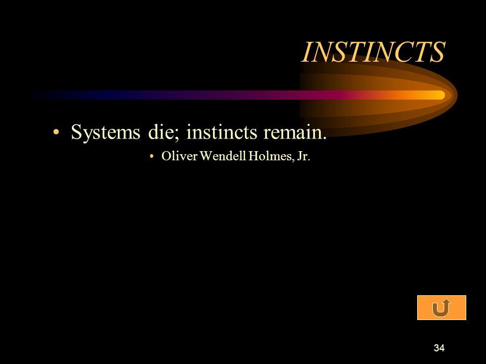 INSTINCTS Systems die; instincts remain. Oliver Wendell Holmes, Jr.