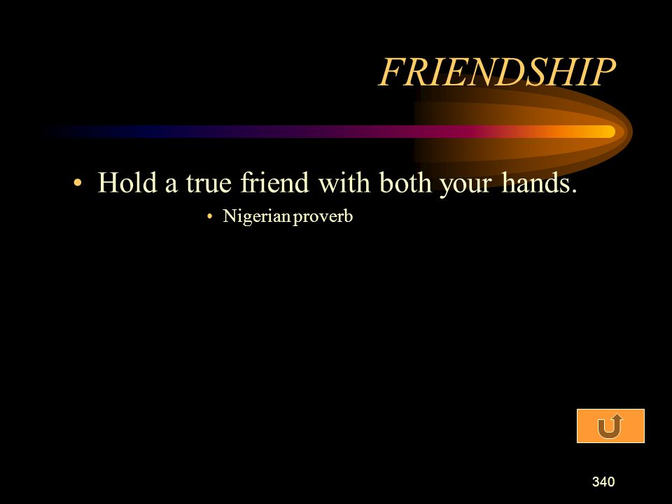 FRIENDSHIP Hold a true friend with both your hands. Nigerian proverb