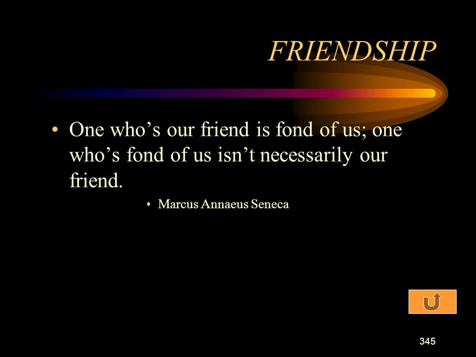 FRIENDSHIP One who's our friend is fond of us; one who's fond of us isn't necessarily our friend.
