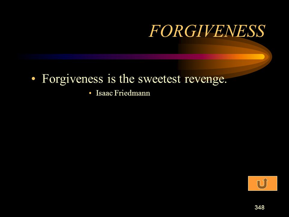 FORGIVENESS Forgiveness is the sweetest revenge. Isaac Friedmann