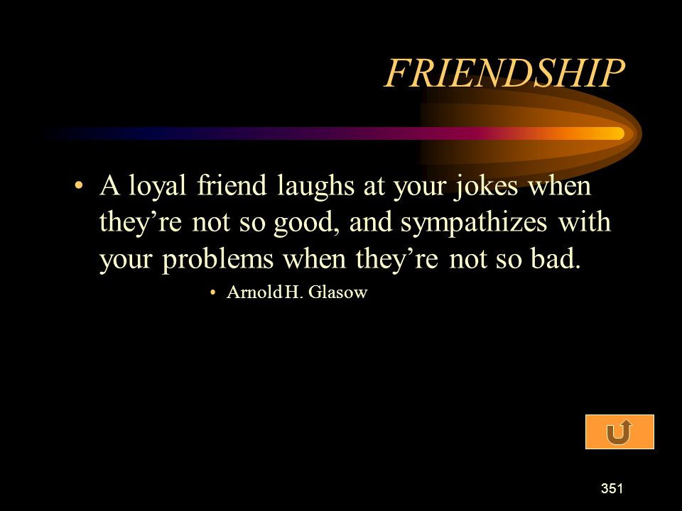 FRIENDSHIP A loyal friend laughs at your jokes when they're not so good, and sympathizes with your problems when they're not so bad.