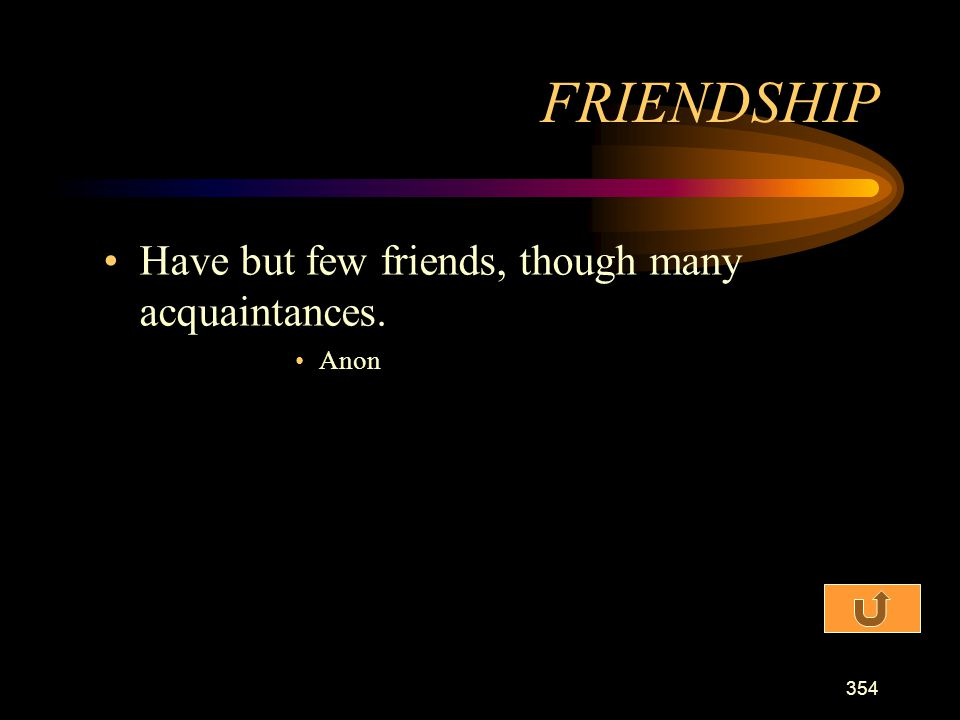 FRIENDSHIP Have but few friends, though many acquaintances. Anon