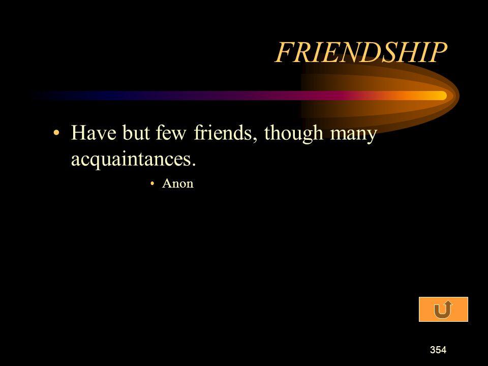 FRIENDSHIP Have but few friends, though many acquaintances. Anon