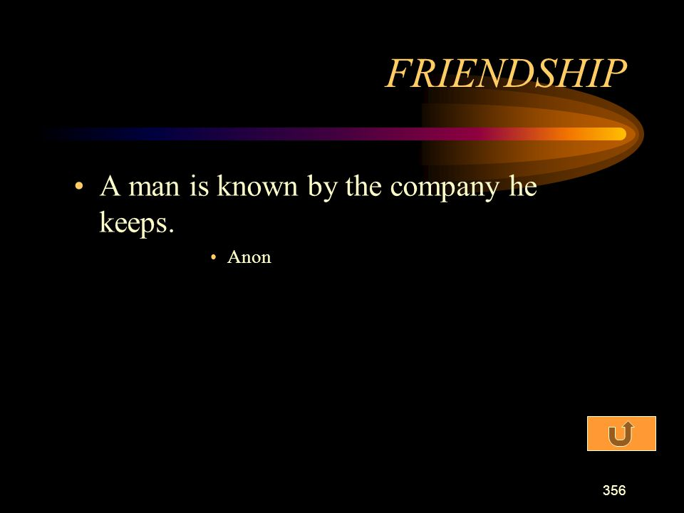 FRIENDSHIP A man is known by the company he keeps. Anon