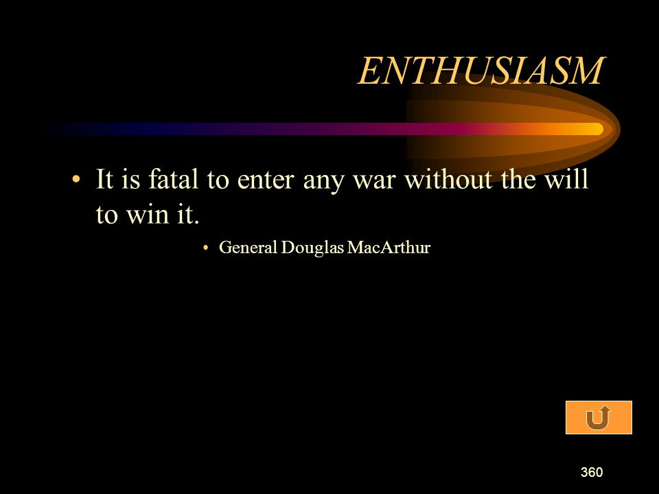 ENTHUSIASM It is fatal to enter any war without the will to win it.