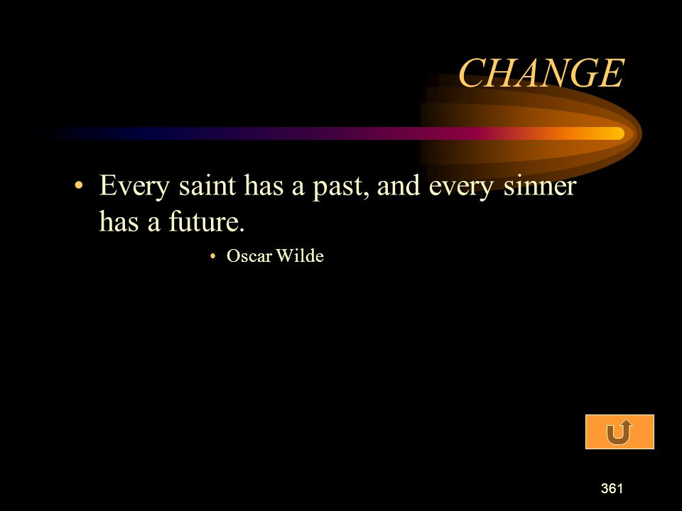 CHANGE Every saint has a past, and every sinner has a future.