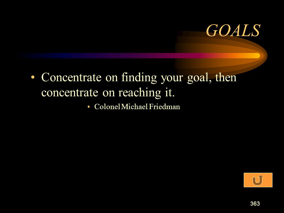 GOALS Concentrate on finding your goal, then concentrate on reaching it. Colonel Michael Friedman