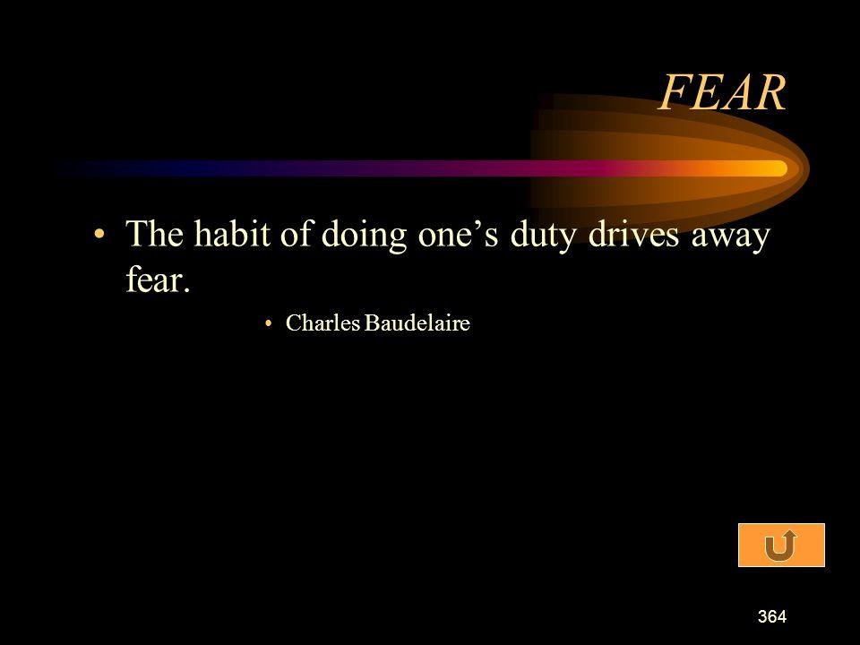 FEAR The habit of doing one's duty drives away fear.
