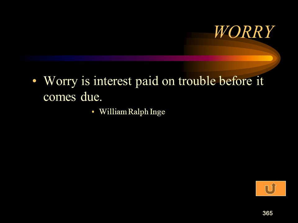 WORRY Worry is interest paid on trouble before it comes due.