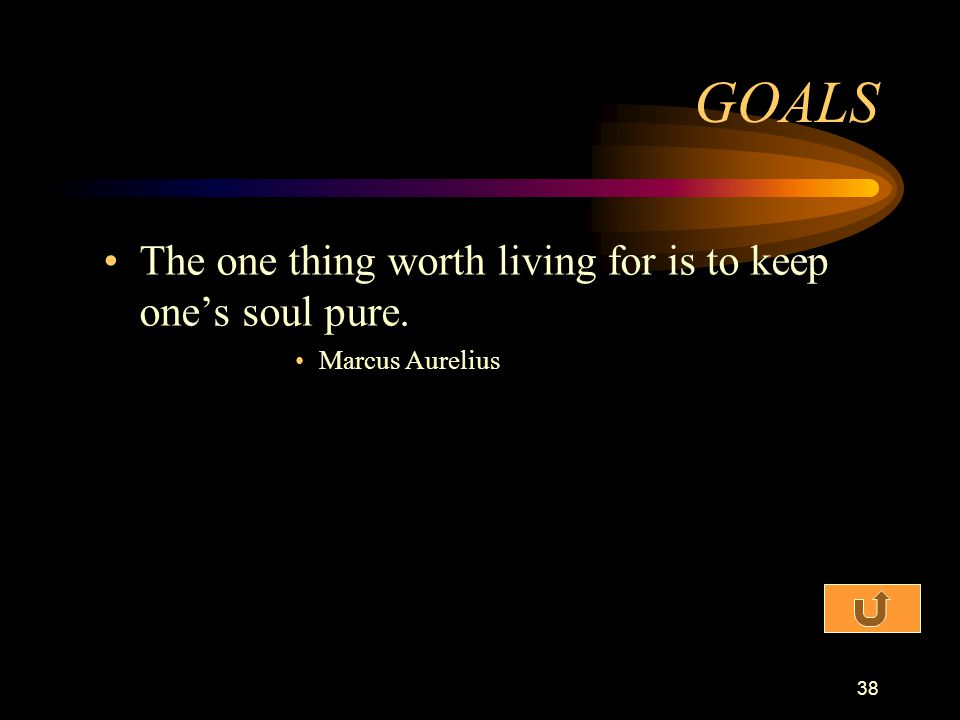 GOALS The one thing worth living for is to keep one's soul pure.