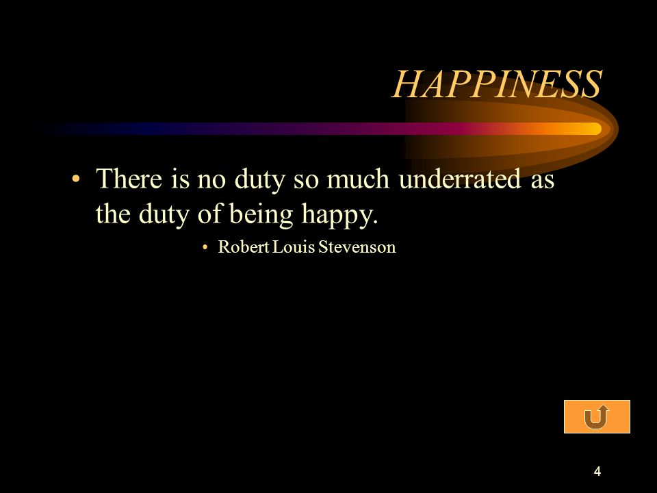 HAPPINESS There is no duty so much underrated as the duty of being happy. Robert Louis Stevenson
