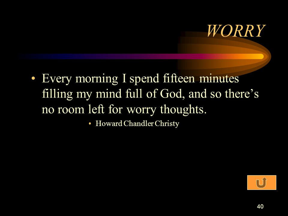WORRY Every morning I spend fifteen minutes filling my mind full of God, and so there's no room left for worry thoughts.