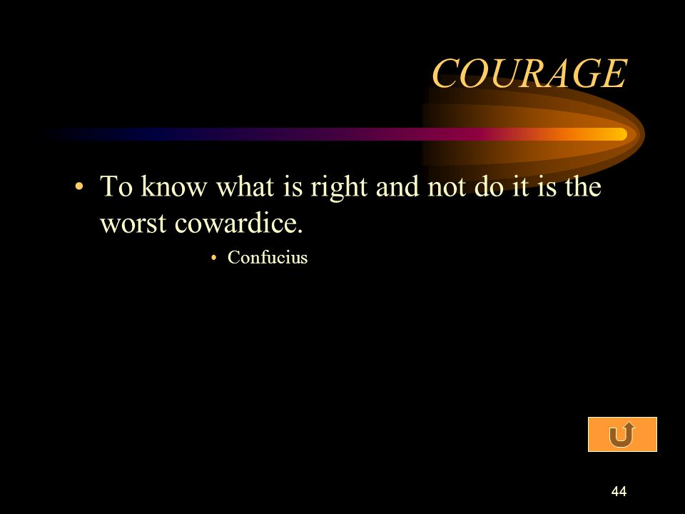 COURAGE To know what is right and not do it is the worst cowardice.