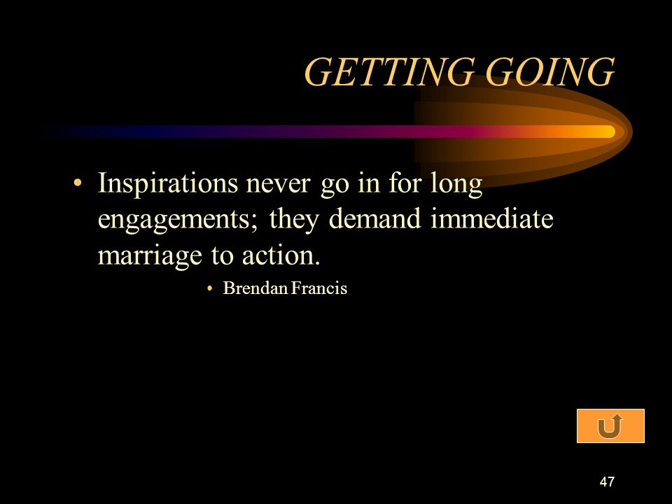 GETTING GOING Inspirations never go in for long engagements; they demand immediate marriage to action.