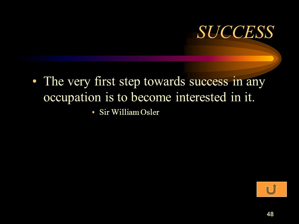SUCCESS The very first step towards success in any occupation is to become interested in it.