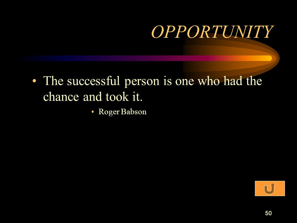 OPPORTUNITY The successful person is one who had the chance and took it. Roger Babson