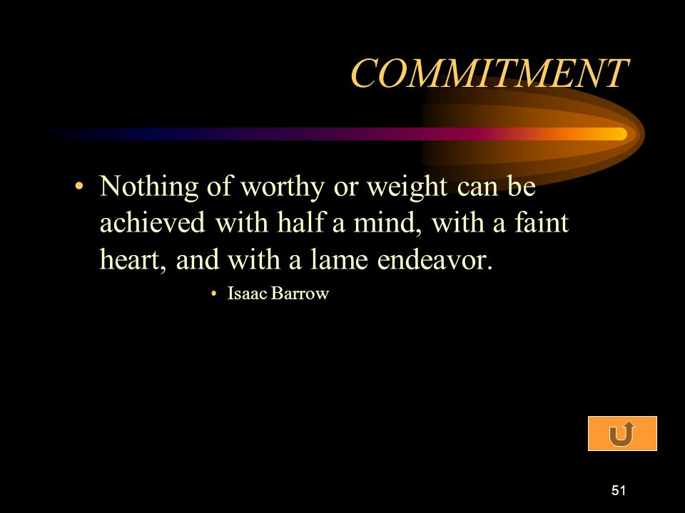 COMMITMENT Nothing of worthy or weight can be achieved with half a mind, with a faint heart, and with a lame endeavor.