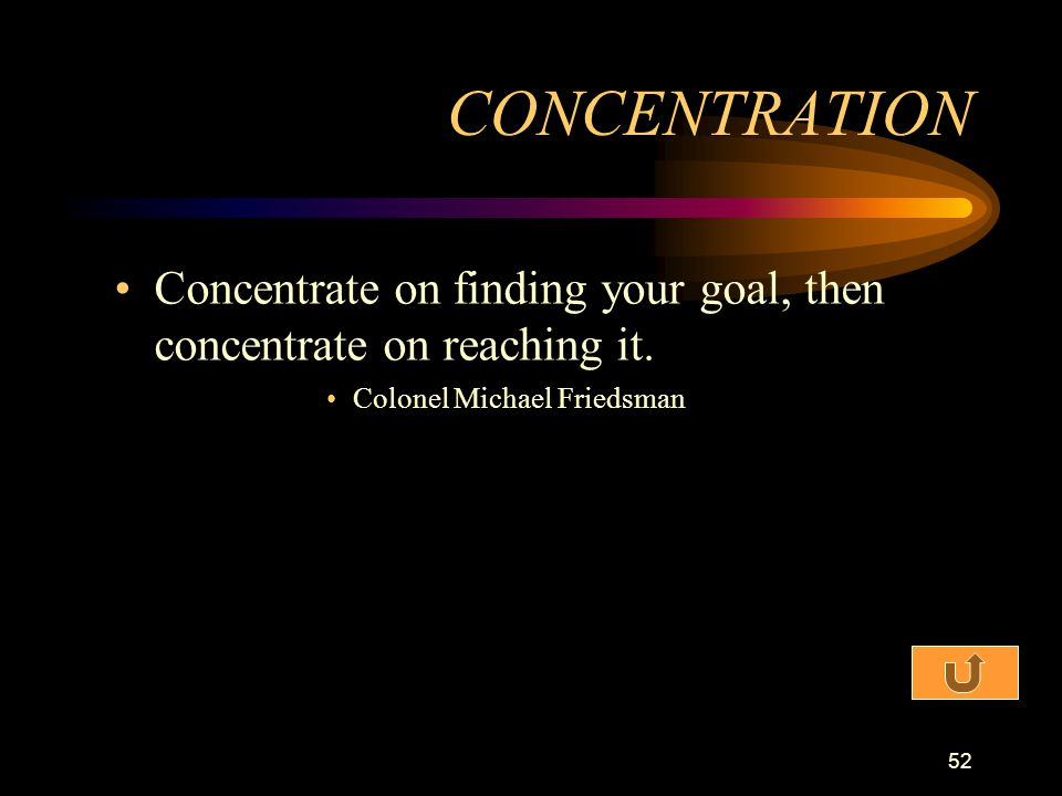 CONCENTRATION Concentrate on finding your goal, then concentrate on reaching it.