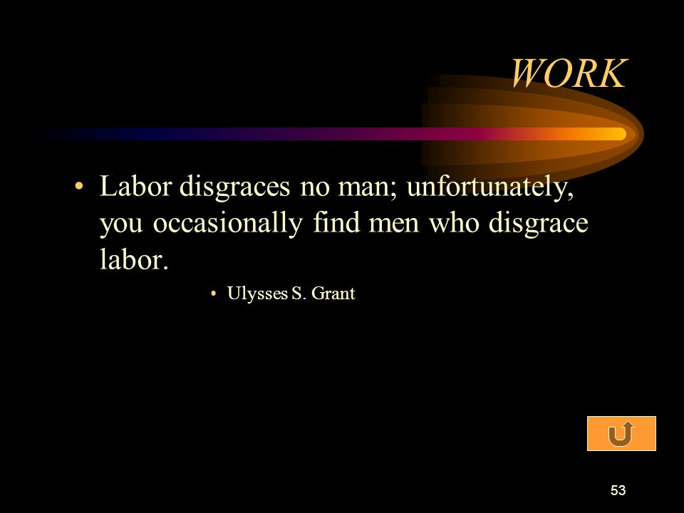 WORK Labor disgraces no man; unfortunately, you occasionally find men who disgrace labor.