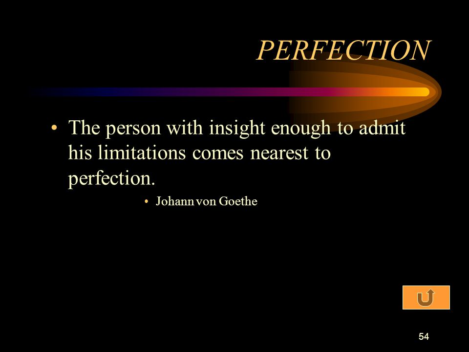PERFECTION The person with insight enough to admit his limitations comes nearest to perfection.