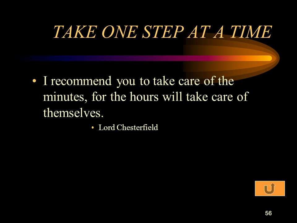 TAKE ONE STEP AT A TIME I recommend you to take care of the minutes, for the hours will take care of themselves.