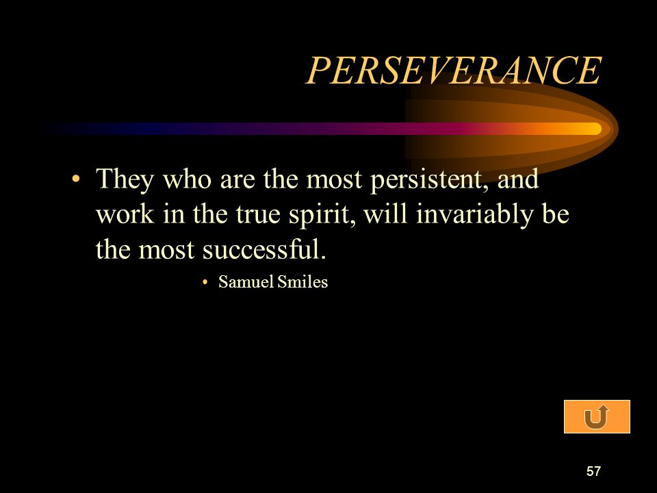 PERSEVERANCE They who are the most persistent, and work in the true spirit, will invariably be the most successful.