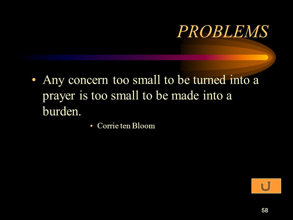 PROBLEMS Any concern too small to be turned into a prayer is too small to be made into a burden.